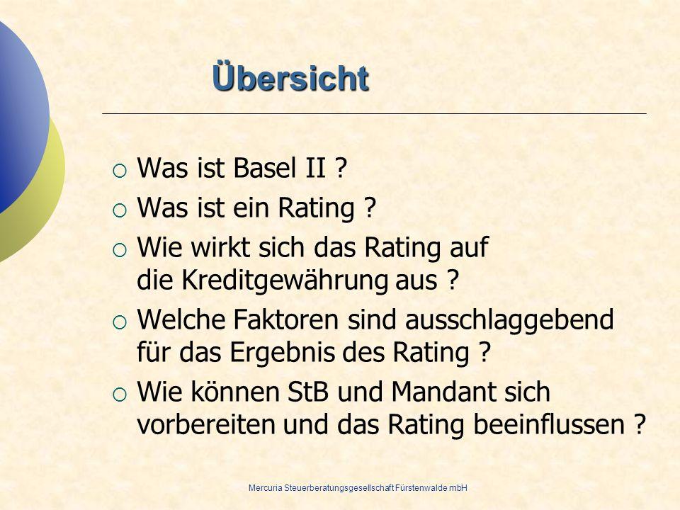 Mercuria Steuerberatungsgesellschaft Fürstenwalde mbH Übersicht Was ist Basel II ? Was ist ein Rating ? Wie wirkt sich das Rating auf die Kreditgewähr