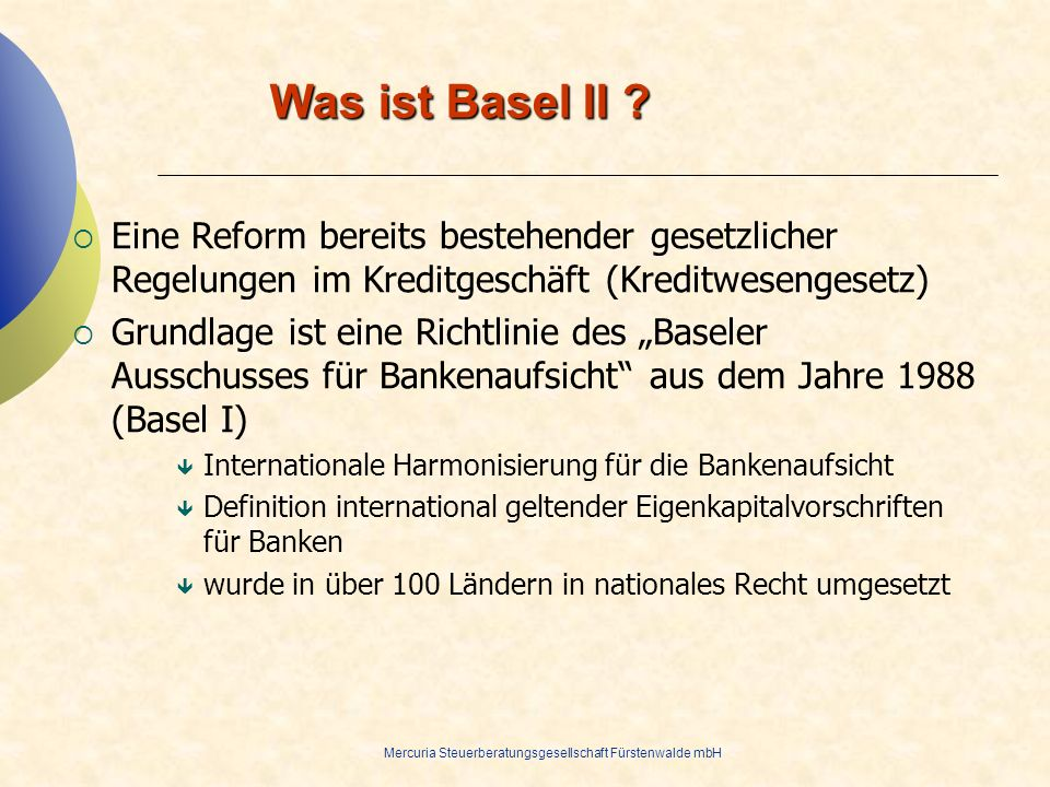 Mercuria Steuerberatungsgesellschaft Fürstenwalde mbH Was ist Basel II ? Eine Reform bereits bestehender gesetzlicher Regelungen im Kreditgeschäft (Kr