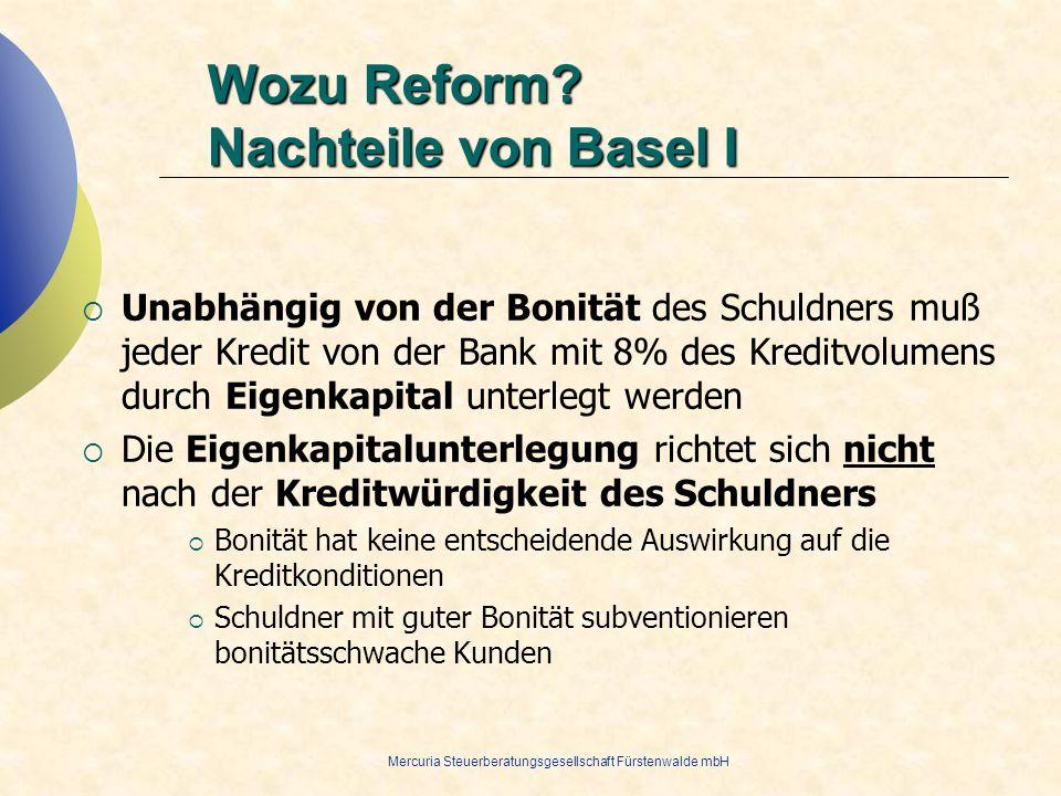 Mercuria Steuerberatungsgesellschaft Fürstenwalde mbH Wozu Reform? Nachteile von Basel I Unabhängig von der Bonität des Schuldners muß jeder Kredit vo