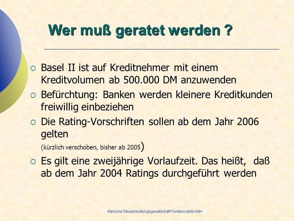 Mercuria Steuerberatungsgesellschaft Fürstenwalde mbH Wer muß geratet werden ? Basel II ist auf Kreditnehmer mit einem Kreditvolumen ab 500.000 DM anz