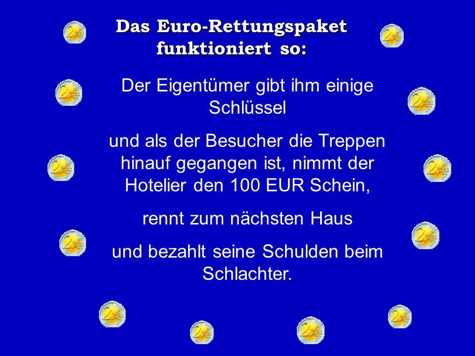 Das Euro-Rettungspaket funktioniert so: An diesem speziellen Tag fährt ein reicher deutscher Tourist durch die Stadt, hält bei einem kleinen Hotel und legt einen 100 EUR Schein auf den Tresen an der Rezeption.