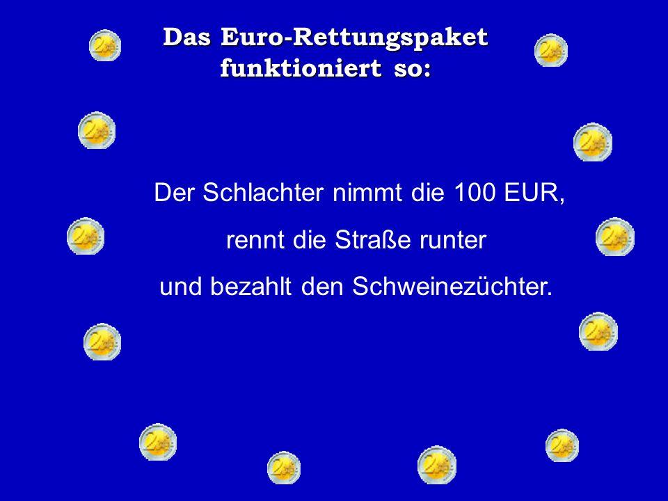 Das Euro-Rettungspaket funktioniert so: Der Eigentümer gibt ihm einige Schlüssel und als der Besucher die Treppen hinauf gegangen ist, nimmt der Hotelier den 100 EUR Schein, rennt zum nächsten Haus und bezahlt seine Schulden beim Schlachter.