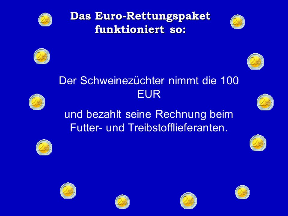 Das Euro-Rettungspaket funktioniert so: Der Schlachter nimmt die 100 EUR, rennt die Straße runter und bezahlt den Schweinezüchter.