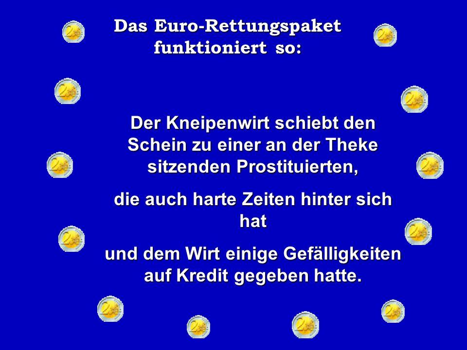 Das Euro-Rettungspaket funktioniert so: Der Mann bei der Bauern Co-op nimmt den 100 EUR Schein und rennt zur Kneipe und bezahlt seine Getränkerechnung