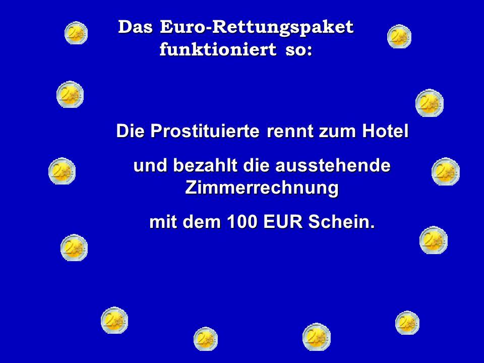 Das Euro-Rettungspaket funktioniert so: Der Kneipenwirt schiebt den Schein zu einer an der Theke sitzenden Prostituierten, die auch harte Zeiten hinter sich hat und dem Wirt einige Gefälligkeiten auf Kredit gegeben hatte.