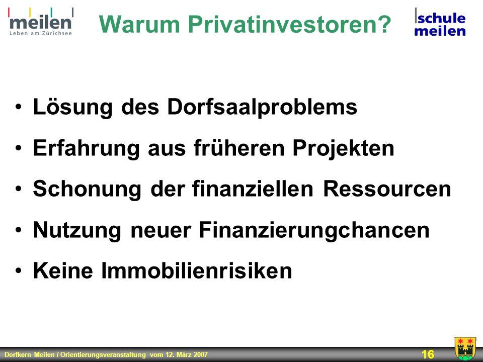 Dorfkern Meilen / Orientierungsveranstaltung vom 12. März 2007 16 Warum Privatinvestoren? Lösung des Dorfsaalproblems Erfahrung aus früheren Projekten