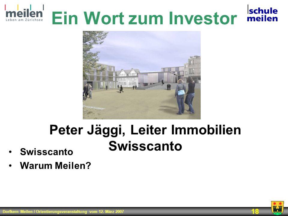 Dorfkern Meilen / Orientierungsveranstaltung vom 12. März 2007 18 Ein Wort zum Investor Peter Jäggi, Leiter Immobilien Swisscanto Swisscanto Warum Mei