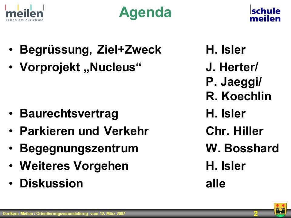 Dorfkern Meilen / Orientierungsveranstaltung vom 12. März 2007 2 Agenda Begrüssung, Ziel+ZweckH. Isler Vorprojekt NucleusJ. Herter/ P. Jaeggi/ R. Koec