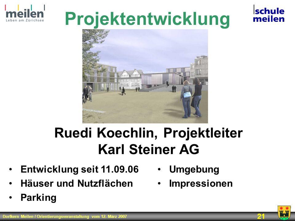 Dorfkern Meilen / Orientierungsveranstaltung vom 12. März 2007 21 Projektentwicklung Ruedi Koechlin, Projektleiter Karl Steiner AG Entwicklung seit 11