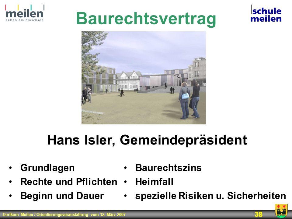 Dorfkern Meilen / Orientierungsveranstaltung vom 12. März 2007 38 Baurechtsvertrag Hans Isler, Gemeindepräsident Grundlagen Rechte und Pflichten Begin