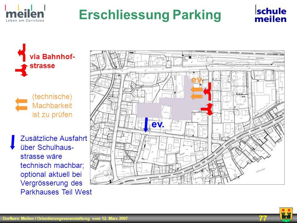 Dorfkern Meilen / Orientierungsveranstaltung vom 12. März 2007 77 Erschliessung Parking via Bahnhof- strasse Zusätzliche Ausfahrt über Schulhaus- stra