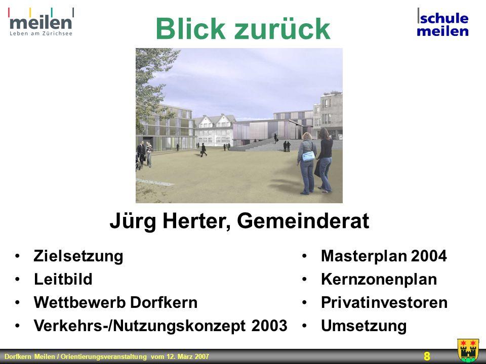 Dorfkern Meilen / Orientierungsveranstaltung vom 12. März 2007 8 Blick zurück Jürg Herter, Gemeinderat Zielsetzung Leitbild Wettbewerb Dorfkern Verkeh