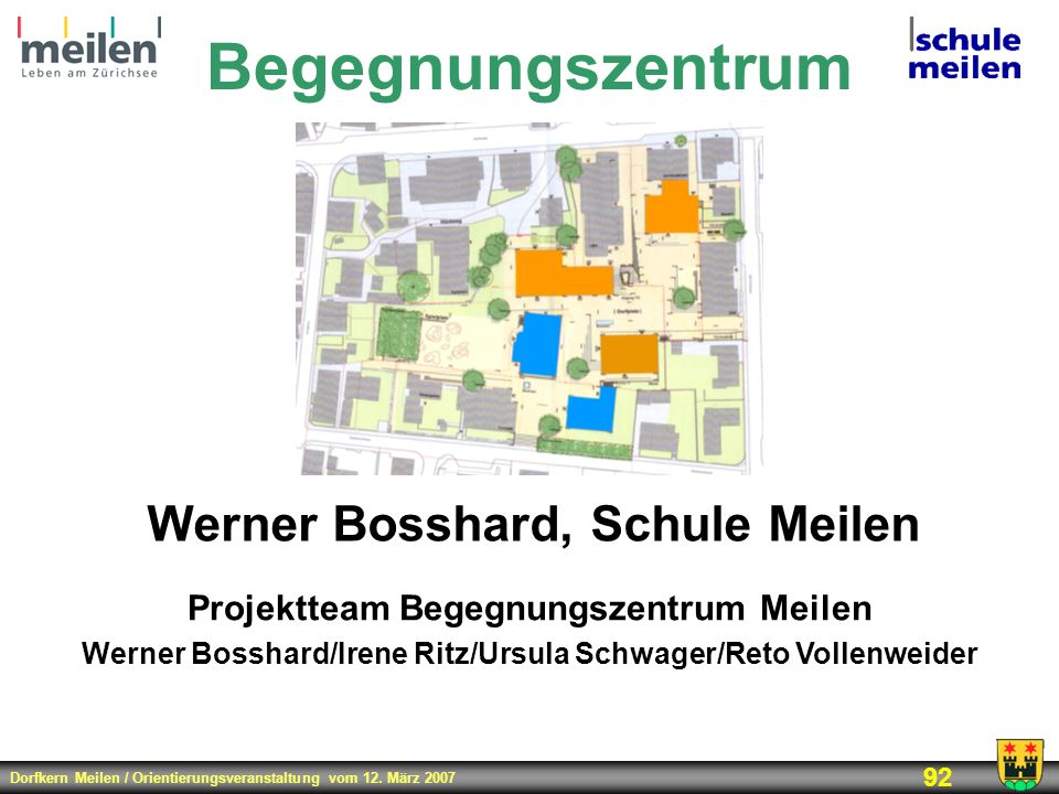 Dorfkern Meilen / Orientierungsveranstaltung vom 12. März 2007 92 Begegnungszentrum Werner Bosshard, Schule Meilen Projektteam Begegnungszentrum Meile