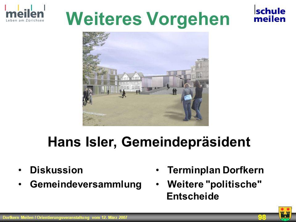 Dorfkern Meilen / Orientierungsveranstaltung vom 12. März 2007 98 Weiteres Vorgehen Hans Isler, Gemeindepräsident Diskussion Gemeindeversammlung Termi