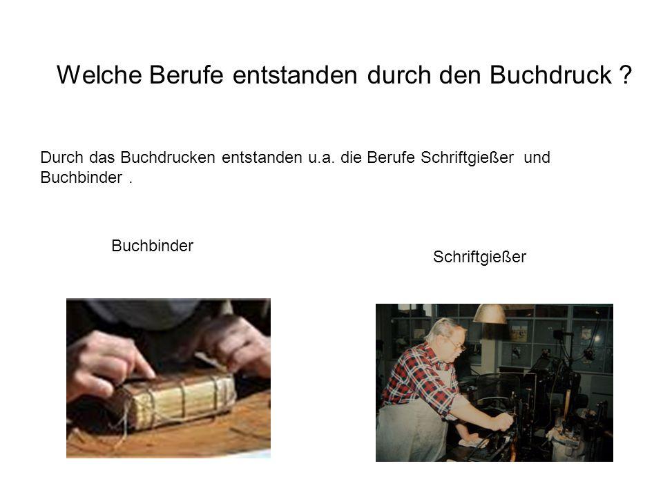 Welche Berufe entstanden durch den Buchdruck ? Durch das Buchdrucken entstanden u.a. die Berufe Schriftgießer und Buchbinder. Buchbinder Schriftgießer