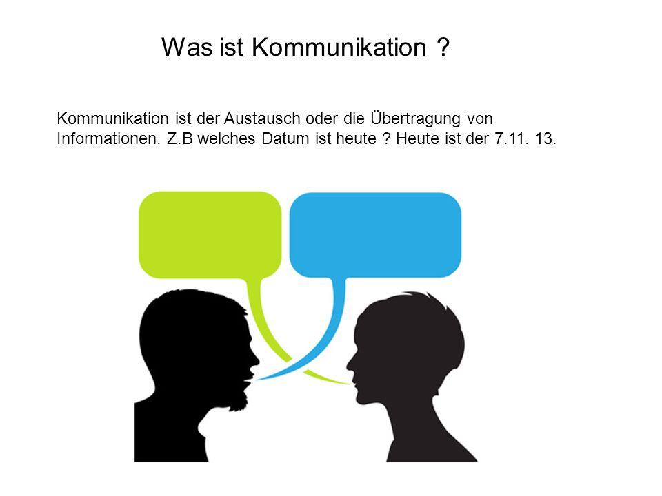 Was ist Kommunikation ? Kommunikation ist der Austausch oder die Übertragung von Informationen. Z.B welches Datum ist heute ? Heute ist der 7.11. 13.