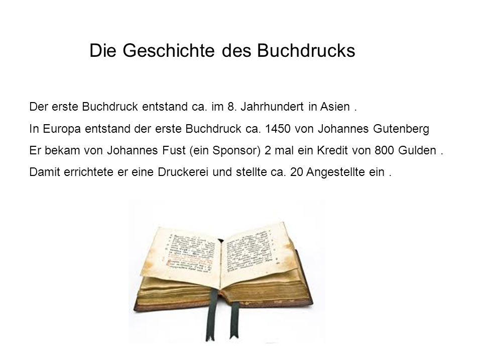 Die Geschichte des Buchdrucks Der erste Buchdruck entstand ca. im 8. Jahrhundert in Asien. In Europa entstand der erste Buchdruck ca. 1450 von Johanne