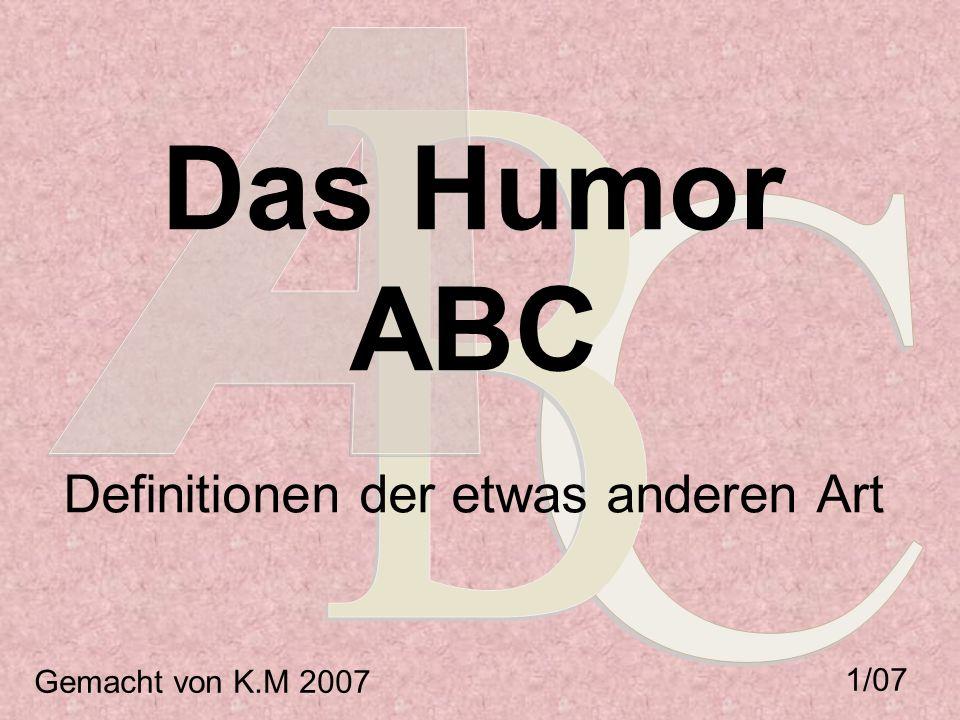 Das Humor ABC Definitionen der etwas anderen Art Gemacht von K.M 2007 1/07
