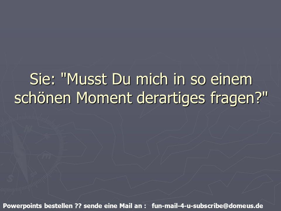 Powerpoints bestellen ?? sende eine Mail an : fun-mail-4-u-subscribe@domeus.de Sie: