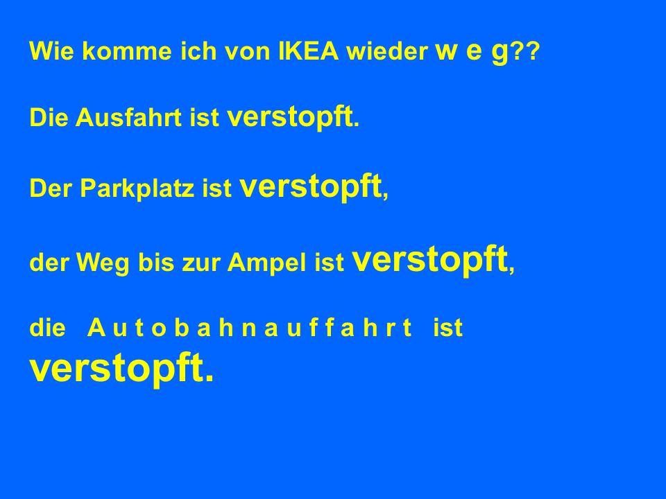 Wie komme ich von IKEA wieder w e g ?? Die Ausfahrt ist verstopft. Der Parkplatz ist verstopft, der Weg bis zur Ampel ist verstopft, die A u t o b a h