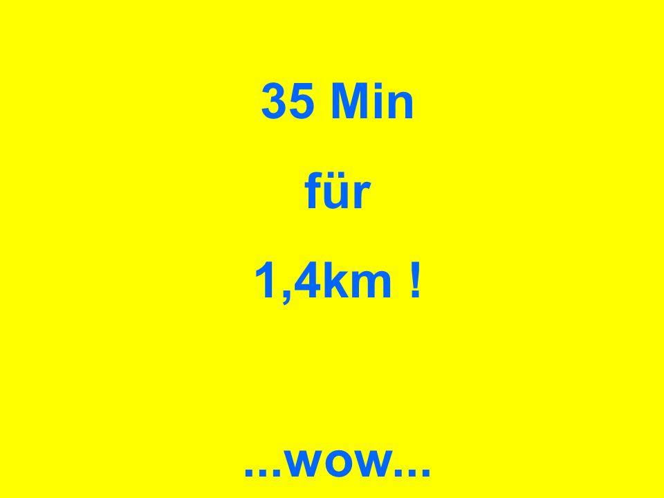 35 Min für 1,4km !...wow...