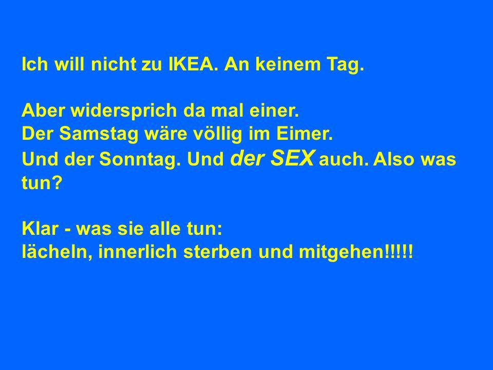 Ich will nicht zu IKEA. An keinem Tag. Aber widersprich da mal einer. Der Samstag wäre völlig im Eimer. Und der Sonntag. Und der SEX auch. Also was tu