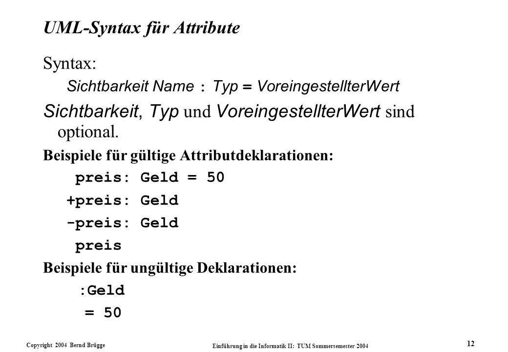 Copyright 2004 Bernd Brügge Einführung in die Informatik II: TUM Sommersemester 2004 12 UML-Syntax für Attribute Syntax: Sichtbarkeit Name : Typ = Vor