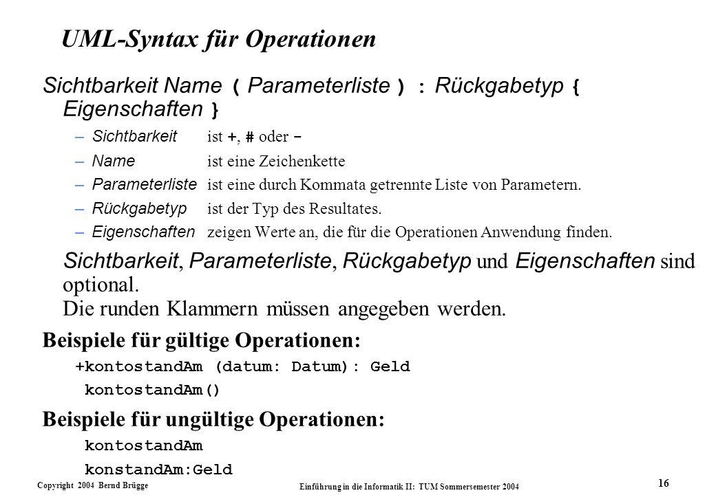 Copyright 2004 Bernd Brügge Einführung in die Informatik II: TUM Sommersemester 2004 16 UML-Syntax für Operationen Sichtbarkeit Name ( Parameterliste