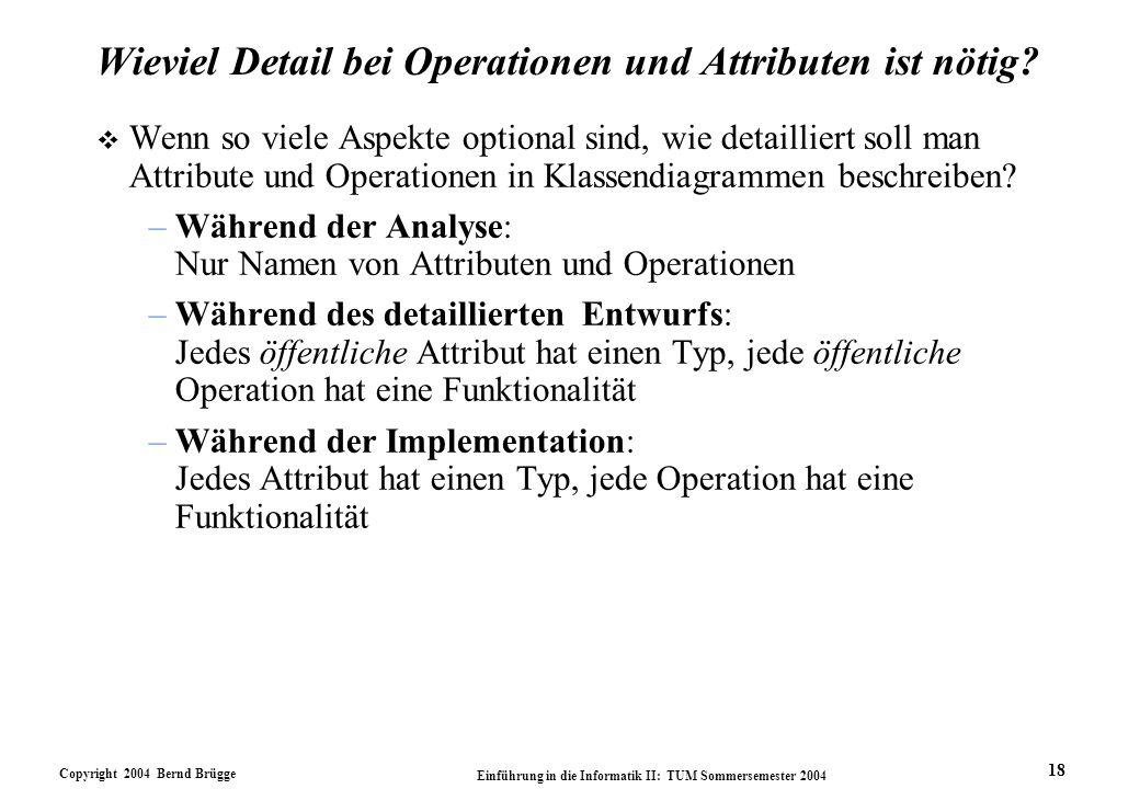 Copyright 2004 Bernd Brügge Einführung in die Informatik II: TUM Sommersemester 2004 18 Wieviel Detail bei Operationen und Attributen ist nötig? v Wen