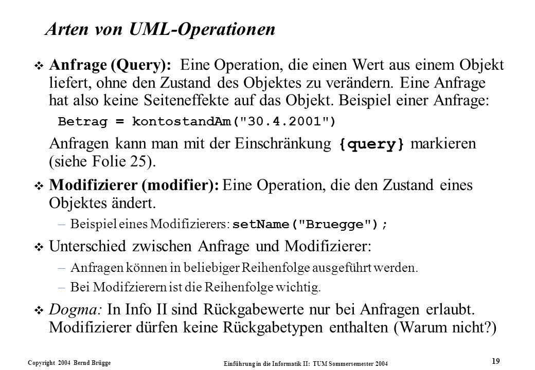 Copyright 2004 Bernd Brügge Einführung in die Informatik II: TUM Sommersemester 2004 19 Arten von UML-Operationen v Anfrage (Query): Eine Operation, d