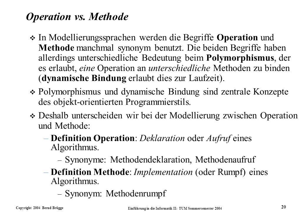 Copyright 2004 Bernd Brügge Einführung in die Informatik II: TUM Sommersemester 2004 20 Operation vs. Methode v In Modellierungssprachen werden die Be