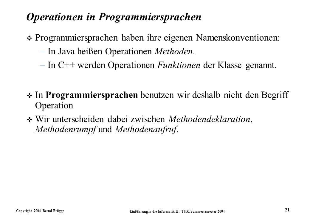 Copyright 2004 Bernd Brügge Einführung in die Informatik II: TUM Sommersemester 2004 21 Operationen in Programmiersprachen v Programmiersprachen haben