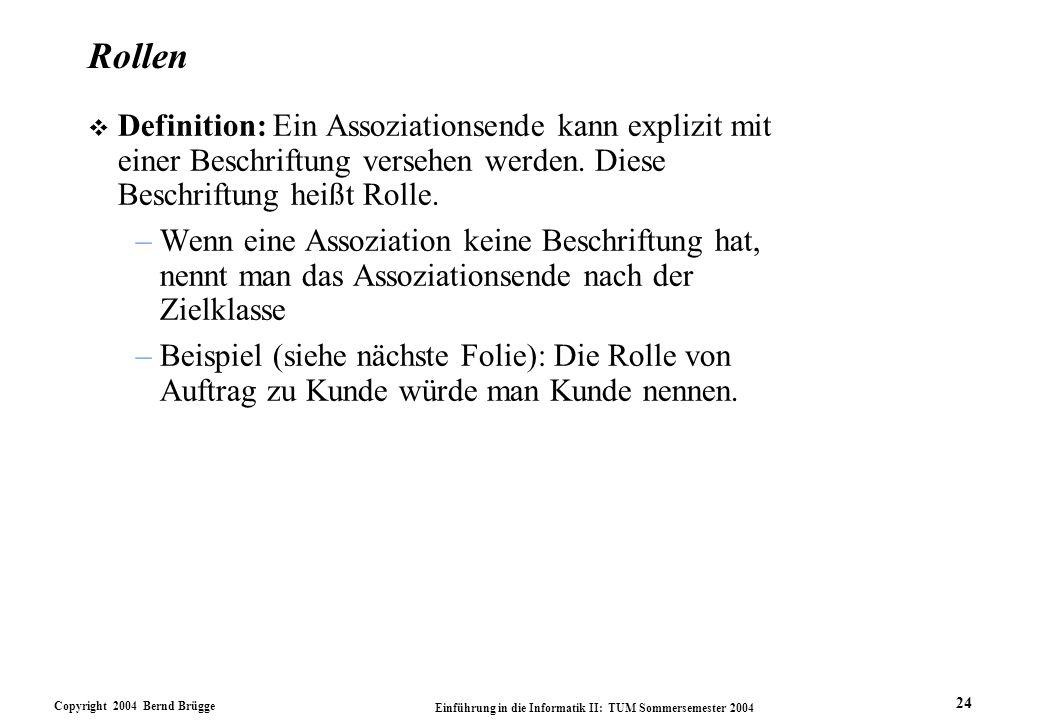 Copyright 2004 Bernd Brügge Einführung in die Informatik II: TUM Sommersemester 2004 24 Rollen v Definition: Ein Assoziationsende kann explizit mit ei
