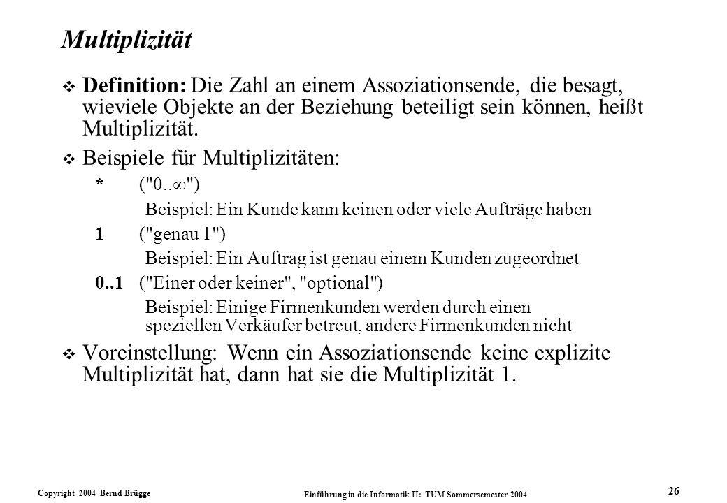 Copyright 2004 Bernd Brügge Einführung in die Informatik II: TUM Sommersemester 2004 26 Multiplizität v Definition: Die Zahl an einem Assoziationsende