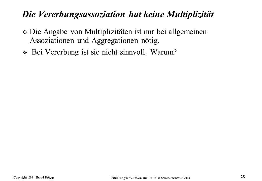 Copyright 2004 Bernd Brügge Einführung in die Informatik II: TUM Sommersemester 2004 28 Die Vererbungsassoziation hat keine Multiplizität v Die Angabe