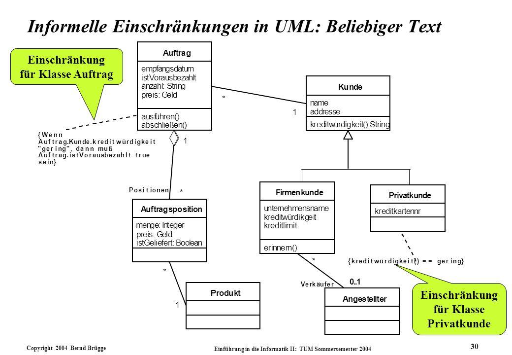 Copyright 2004 Bernd Brügge Einführung in die Informatik II: TUM Sommersemester 2004 30 Informelle Einschränkungen in UML: Beliebiger Text Einschränku