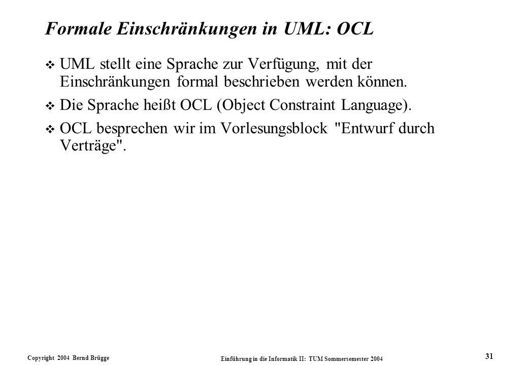 Copyright 2004 Bernd Brügge Einführung in die Informatik II: TUM Sommersemester 2004 31 Formale Einschränkungen in UML: OCL v UML stellt eine Sprache