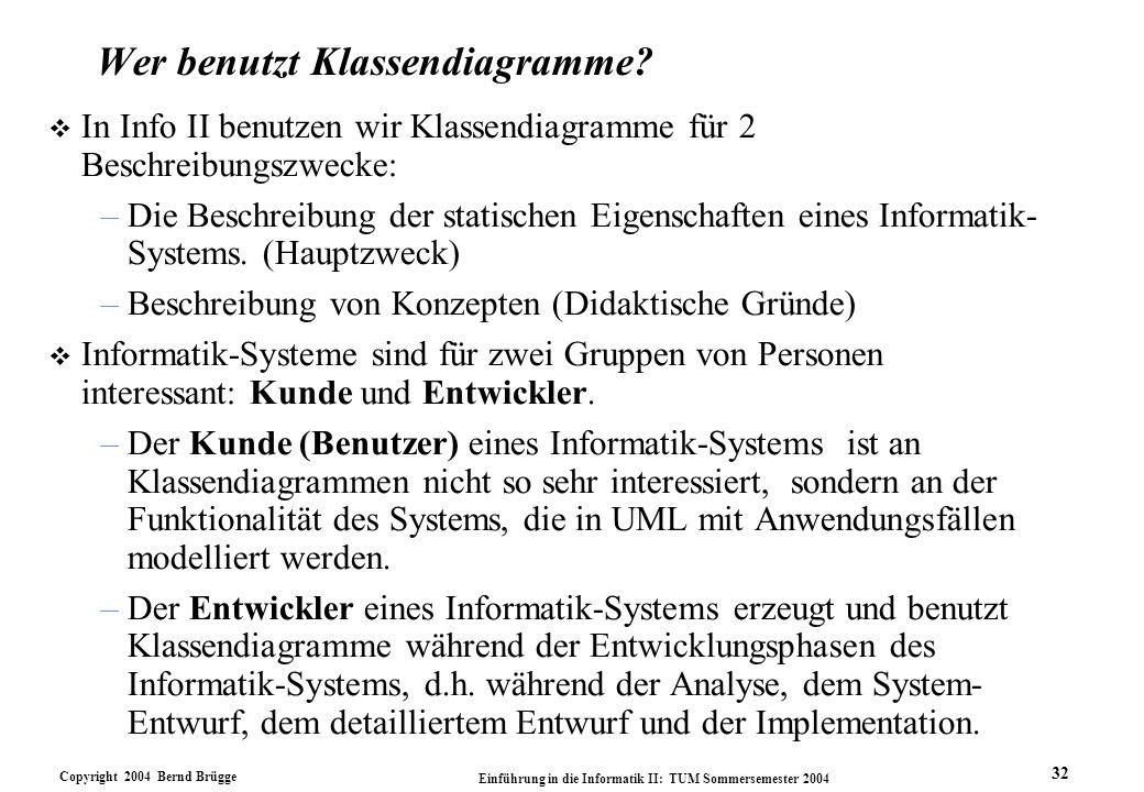 Copyright 2004 Bernd Brügge Einführung in die Informatik II: TUM Sommersemester 2004 32 Wer benutzt Klassendiagramme? v In Info II benutzen wir Klasse