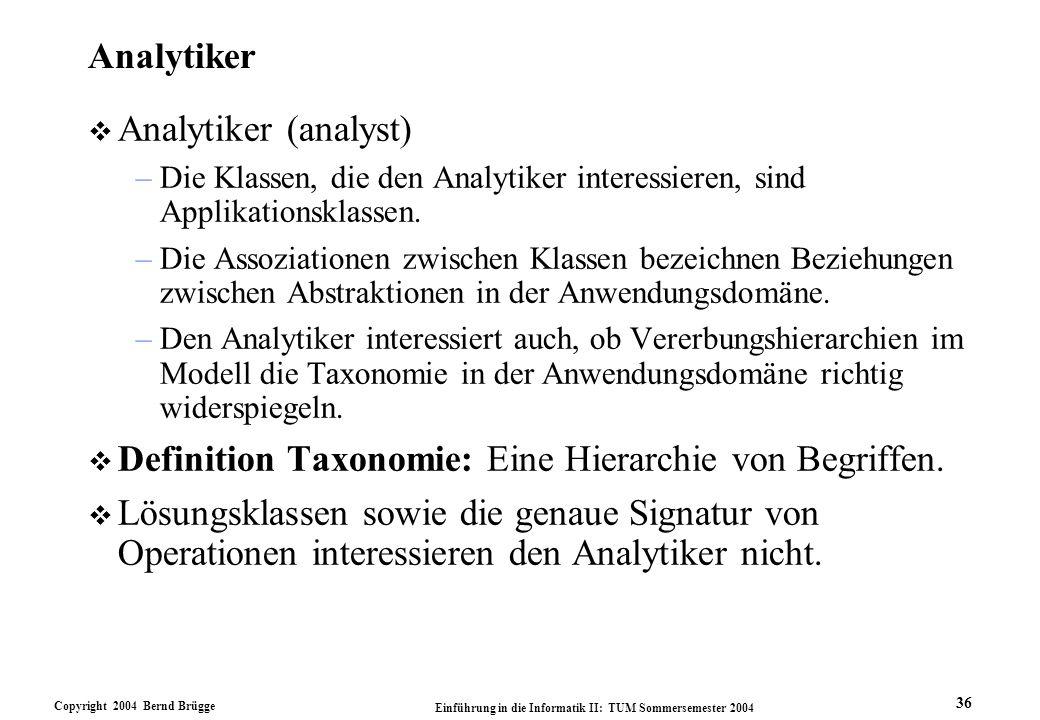 Copyright 2004 Bernd Brügge Einführung in die Informatik II: TUM Sommersemester 2004 36 Analytiker v Analytiker (analyst) –Die Klassen, die den Analyt