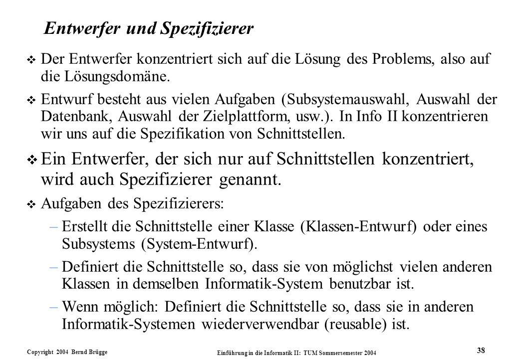 Copyright 2004 Bernd Brügge Einführung in die Informatik II: TUM Sommersemester 2004 38 Entwerfer und Spezifizierer v Der Entwerfer konzentriert sich