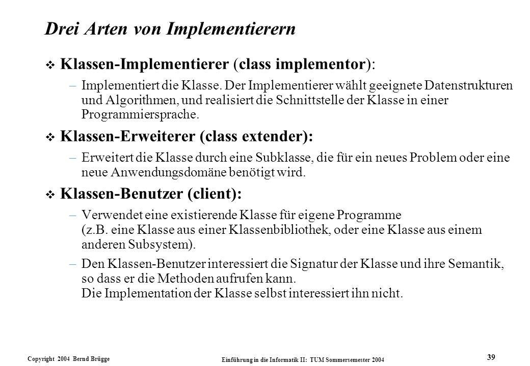 Copyright 2004 Bernd Brügge Einführung in die Informatik II: TUM Sommersemester 2004 39 Drei Arten von Implementierern v Klassen-Implementierer (class