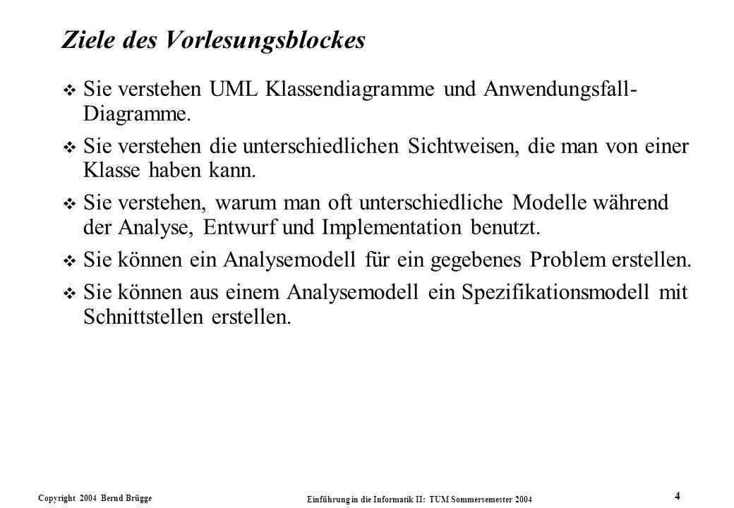 Copyright 2004 Bernd Brügge Einführung in die Informatik II: TUM Sommersemester 2004 4 Ziele des Vorlesungsblockes v Sie verstehen UML Klassendiagramm