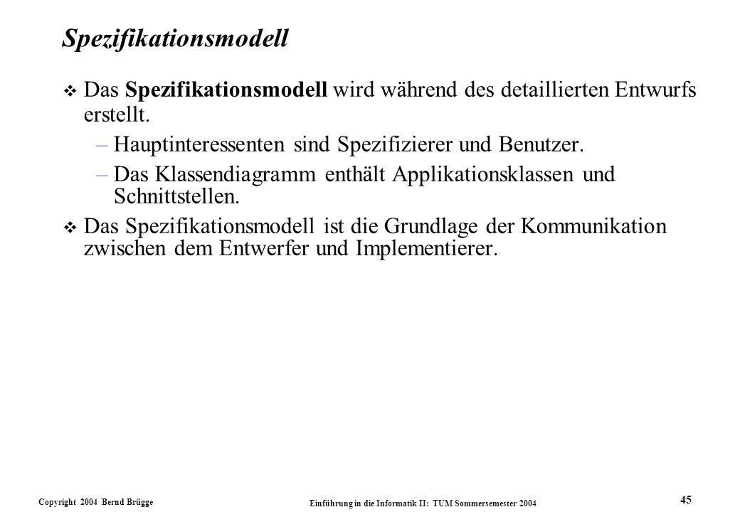 Copyright 2004 Bernd Brügge Einführung in die Informatik II: TUM Sommersemester 2004 45 Spezifikationsmodell v Das Spezifikationsmodell wird während d