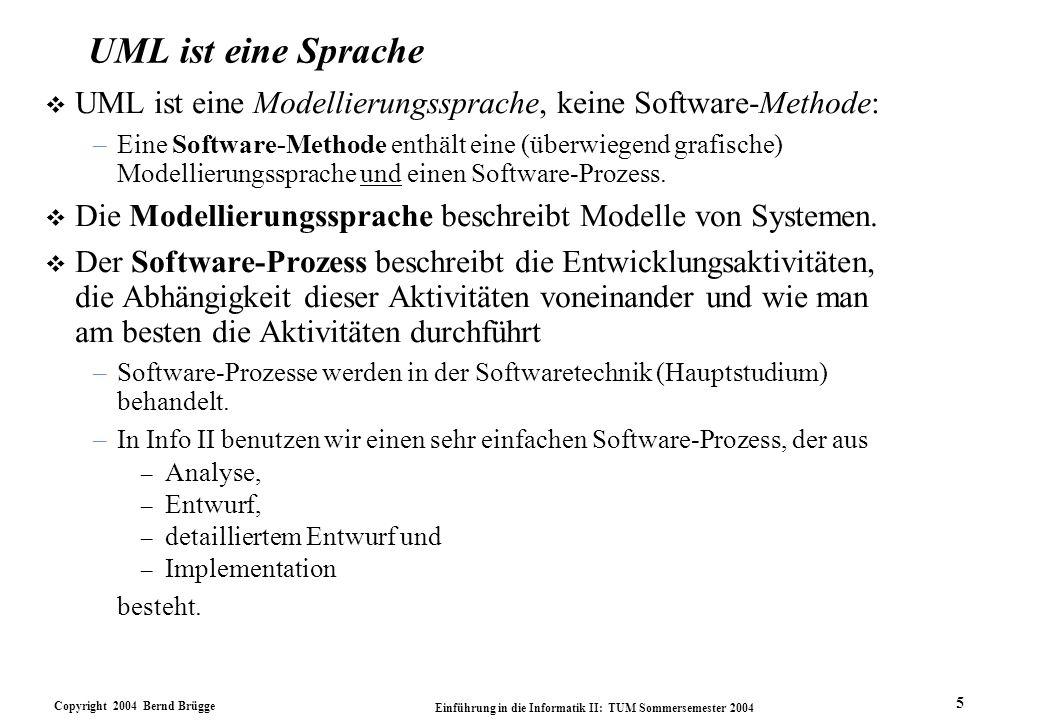 Copyright 2004 Bernd Brügge Einführung in die Informatik II: TUM Sommersemester 2004 5 UML ist eine Sprache v UML ist eine Modellierungssprache, keine