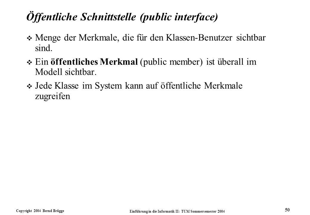 Copyright 2004 Bernd Brügge Einführung in die Informatik II: TUM Sommersemester 2004 50 Öffentliche Schnittstelle (public interface) v Menge der Merkm