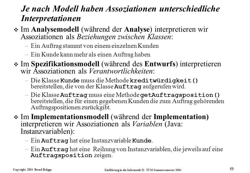 Copyright 2004 Bernd Brügge Einführung in die Informatik II: TUM Sommersemester 2004 53 Je nach Modell haben Assoziationen unterschiedliche Interpreta