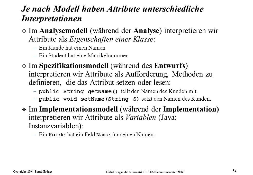 Copyright 2004 Bernd Brügge Einführung in die Informatik II: TUM Sommersemester 2004 54 Je nach Modell haben Attribute unterschiedliche Interpretation