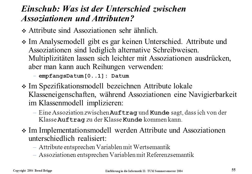 Copyright 2004 Bernd Brügge Einführung in die Informatik II: TUM Sommersemester 2004 55 Einschub: Was ist der Unterschied zwischen Assoziationen und A