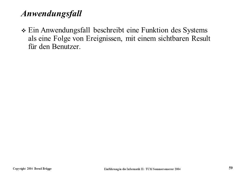 Copyright 2004 Bernd Brügge Einführung in die Informatik II: TUM Sommersemester 2004 59 Anwendungsfall v Ein Anwendungsfall beschreibt eine Funktion d