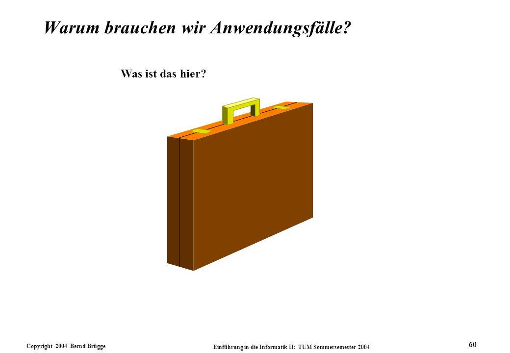 Copyright 2004 Bernd Brügge Einführung in die Informatik II: TUM Sommersemester 2004 60 Warum brauchen wir Anwendungsfälle? Was ist das hier?